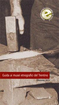Guida ai Musei etnografici del Trentino. Edizione 2013