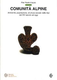 Comunità alpine. Ambiente, popolazione, struttura sociale nelle Alpi dal XVI secolo ad oggi